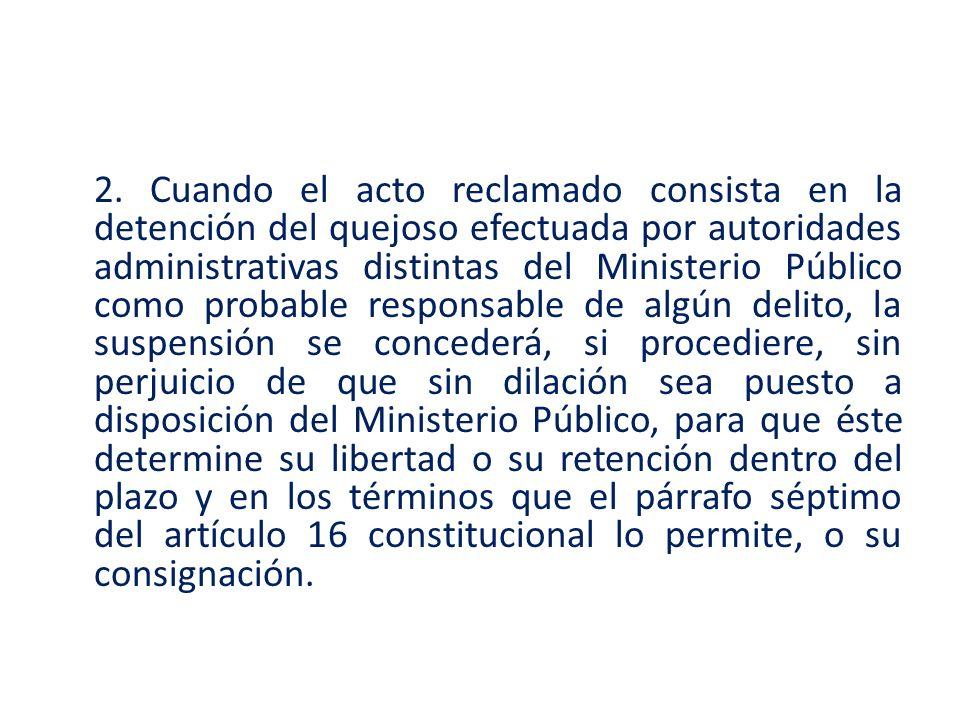 2. Cuando el acto reclamado consista en la detención del quejoso efectuada por autoridades administrativas distintas del Ministerio Público como proba