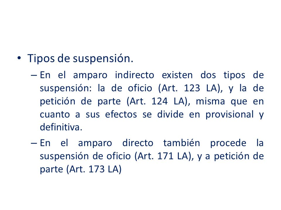 Tipos de suspensión. – En el amparo indirecto existen dos tipos de suspensión: la de oficio (Art. 123 LA), y la de petición de parte (Art. 124 LA), mi
