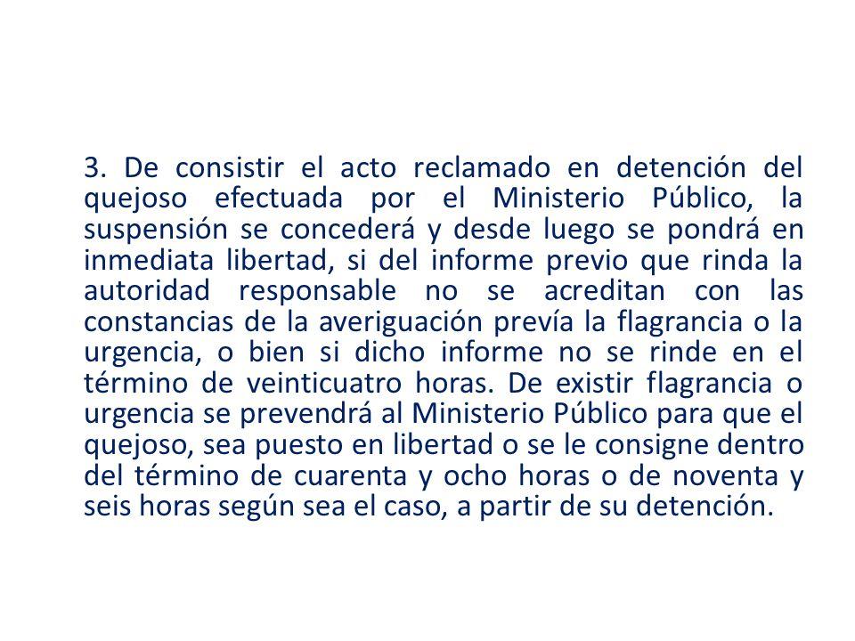 3. De consistir el acto reclamado en detención del quejoso efectuada por el Ministerio Público, la suspensión se concederá y desde luego se pondrá en