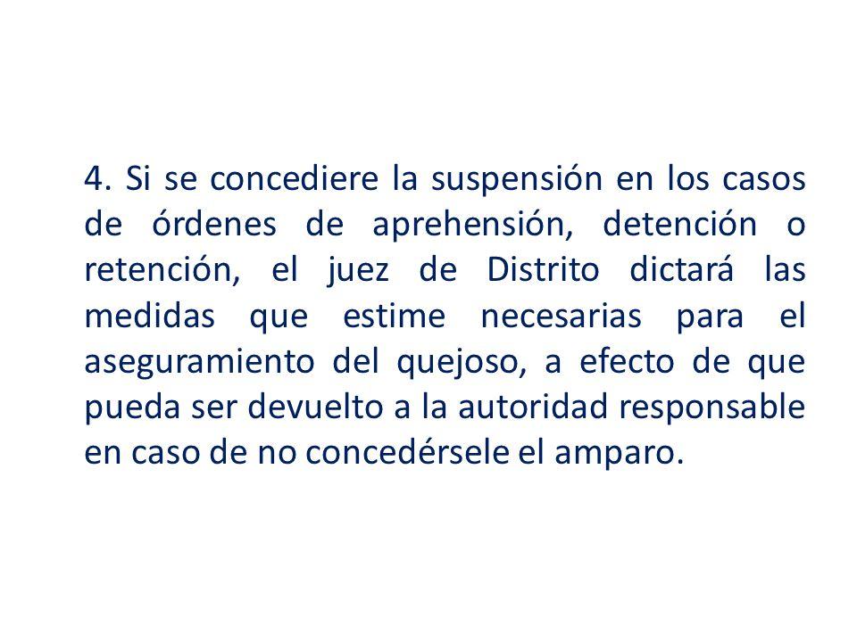 4. Si se concediere la suspensión en los casos de órdenes de aprehensión, detención o retención, el juez de Distrito dictará las medidas que estime ne