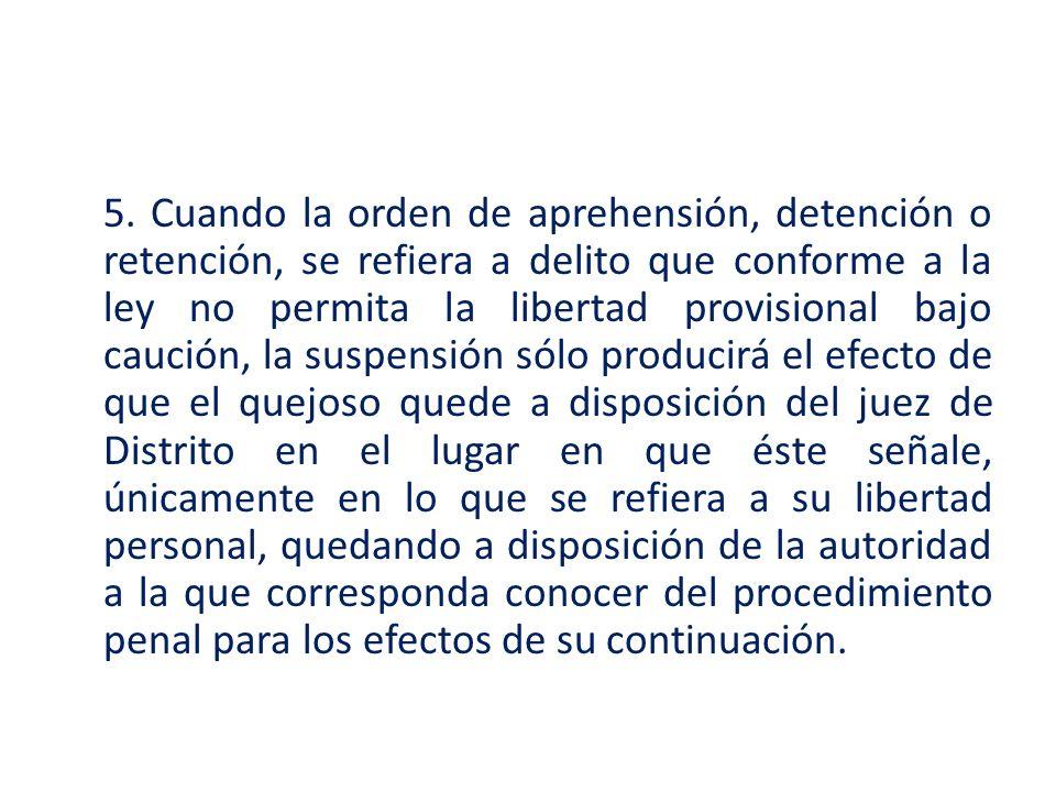 5. Cuando la orden de aprehensión, detención o retención, se refiera a delito que conforme a la ley no permita la libertad provisional bajo caución, l