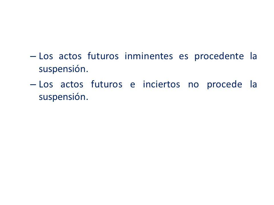 – Los actos futuros inminentes es procedente la suspensión. – Los actos futuros e inciertos no procede la suspensión.