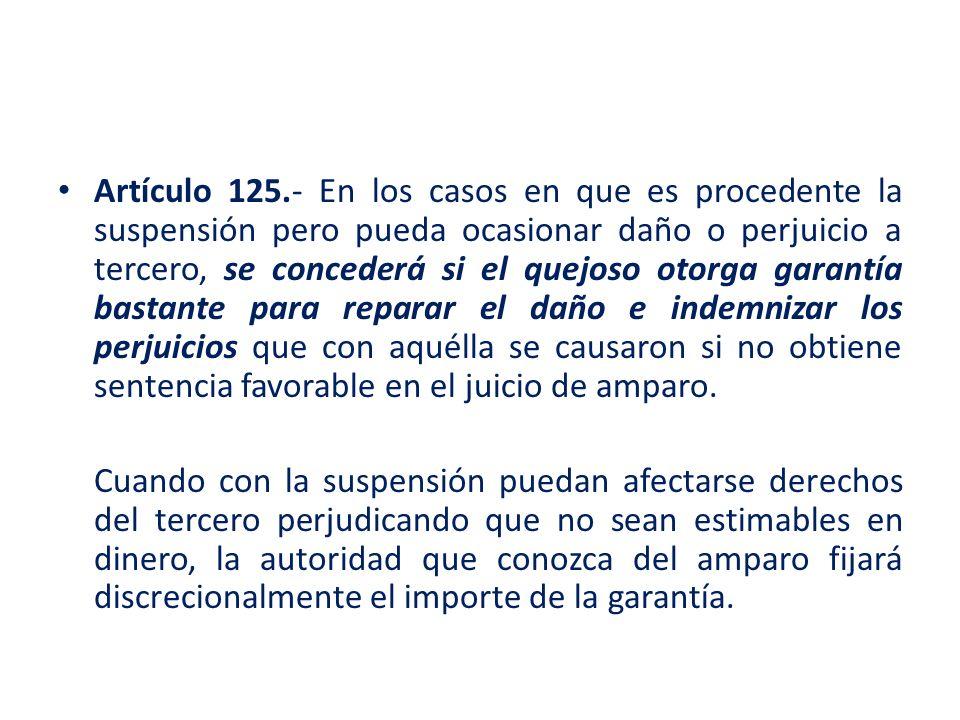 Artículo 125.- En los casos en que es procedente la suspensión pero pueda ocasionar daño o perjuicio a tercero, se concederá si el quejoso otorga gara