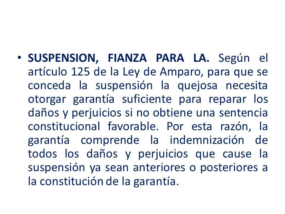 SUSPENSION, FIANZA PARA LA. Según el artículo 125 de la Ley de Amparo, para que se conceda la suspensión la quejosa necesita otorgar garantía suficien