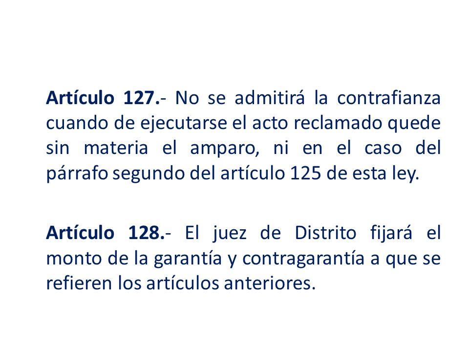 Artículo 127.- No se admitirá la contrafianza cuando de ejecutarse el acto reclamado quede sin materia el amparo, ni en el caso del párrafo segundo de
