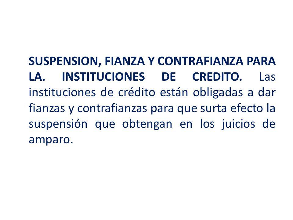 SUSPENSION, FIANZA Y CONTRAFIANZA PARA LA. INSTITUCIONES DE CREDITO. Las instituciones de crédito están obligadas a dar fianzas y contrafianzas para q