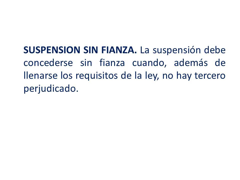 SUSPENSION SIN FIANZA. La suspensión debe concederse sin fianza cuando, además de llenarse los requisitos de la ley, no hay tercero perjudicado.