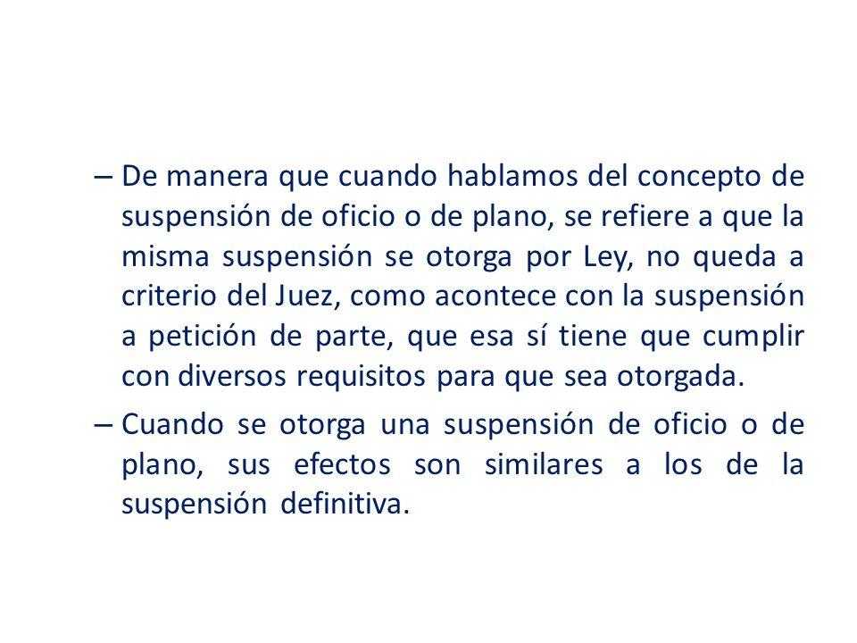 – De manera que cuando hablamos del concepto de suspensión de oficio o de plano, se refiere a que la misma suspensión se otorga por Ley, no queda a cr