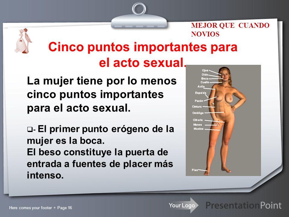 Your Logo Cinco puntos importantes para el acto sexual. Here comes your footer Page 16 La mujer tiene por lo menos cinco puntos importantes para el ac