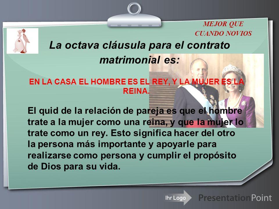 Ihr Logo La octava cláusula para el contrato matrimonial es: EN LA CASA EL HOMBRE ES EL REY, Y LA MUJER ES LA REINA. El quid de la relación de pareja
