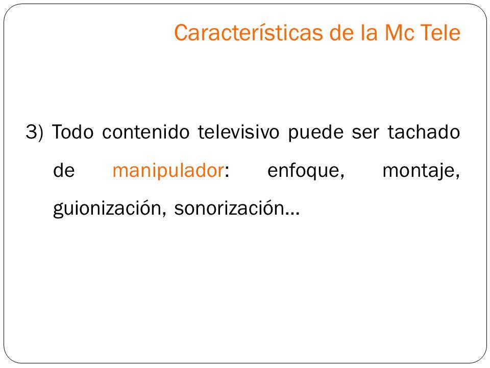 3) Todo contenido televisivo puede ser tachado de manipulador: enfoque, montaje, guionización, sonorización… Características de la Mc Tele