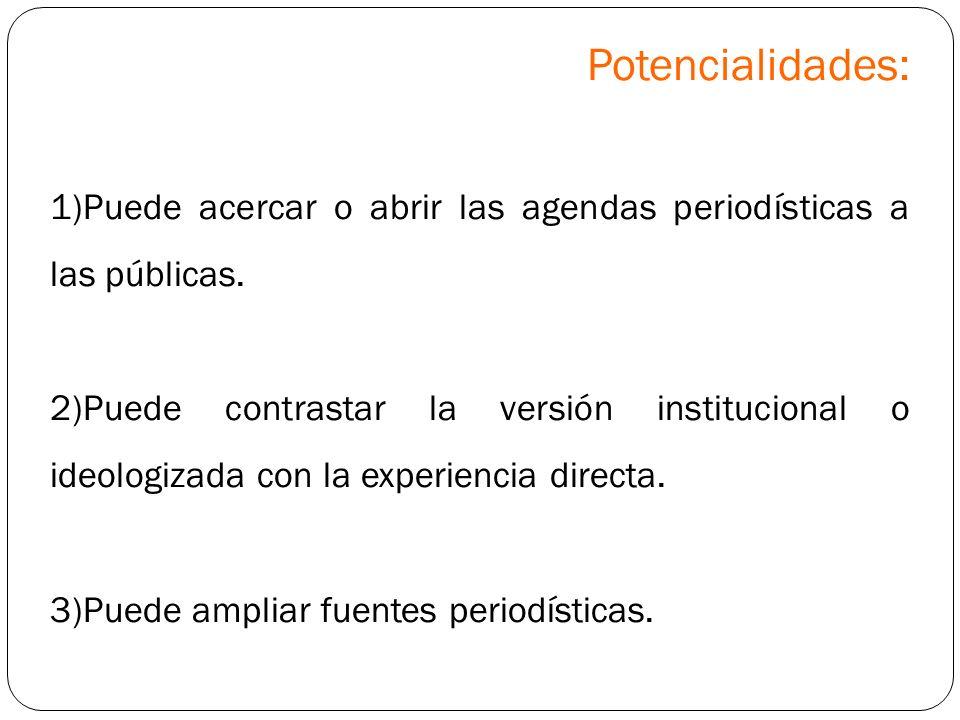 Potencialidades: 1)Puede acercar o abrir las agendas periodísticas a las públicas. 2)Puede contrastar la versión institucional o ideologizada con la e