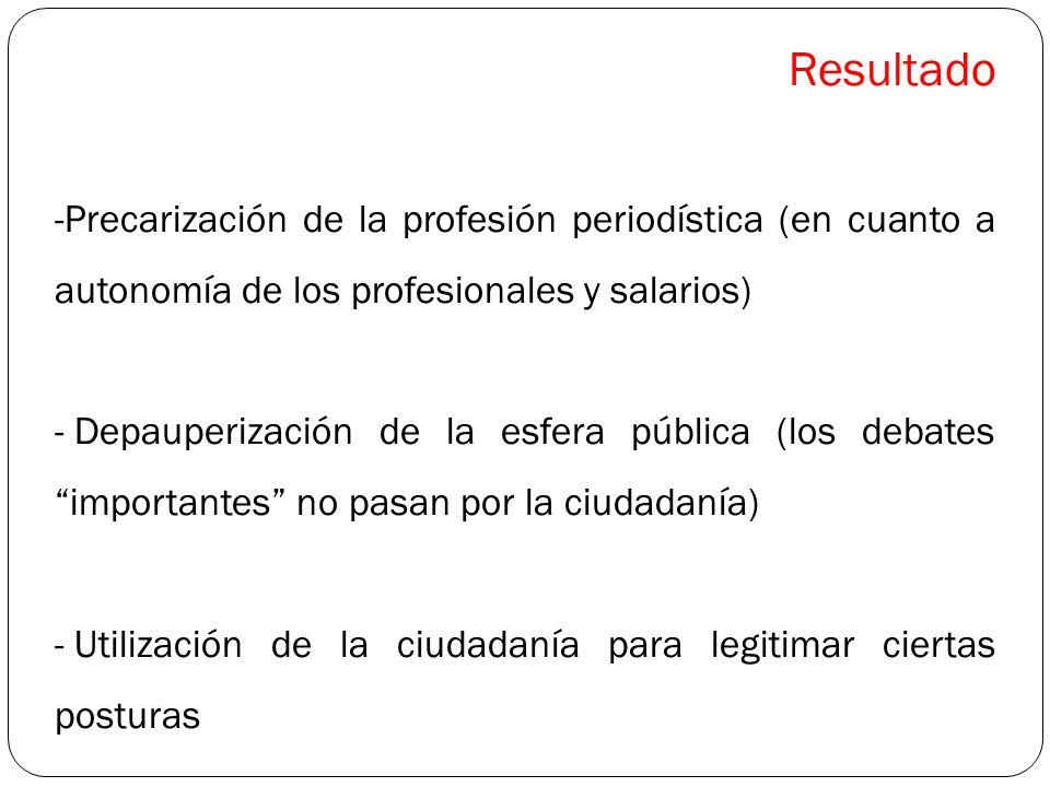 Resultado -Precarización de la profesión periodística (en cuanto a autonomía de los profesionales y salarios) - Depauperización de la esfera pública (