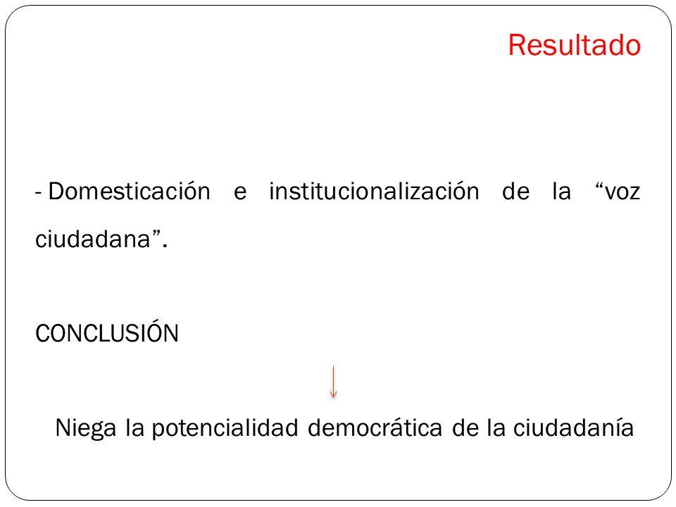 Resultado - Domesticación e institucionalización de la voz ciudadana. CONCLUSIÓN Niega la potencialidad democrática de la ciudadanía