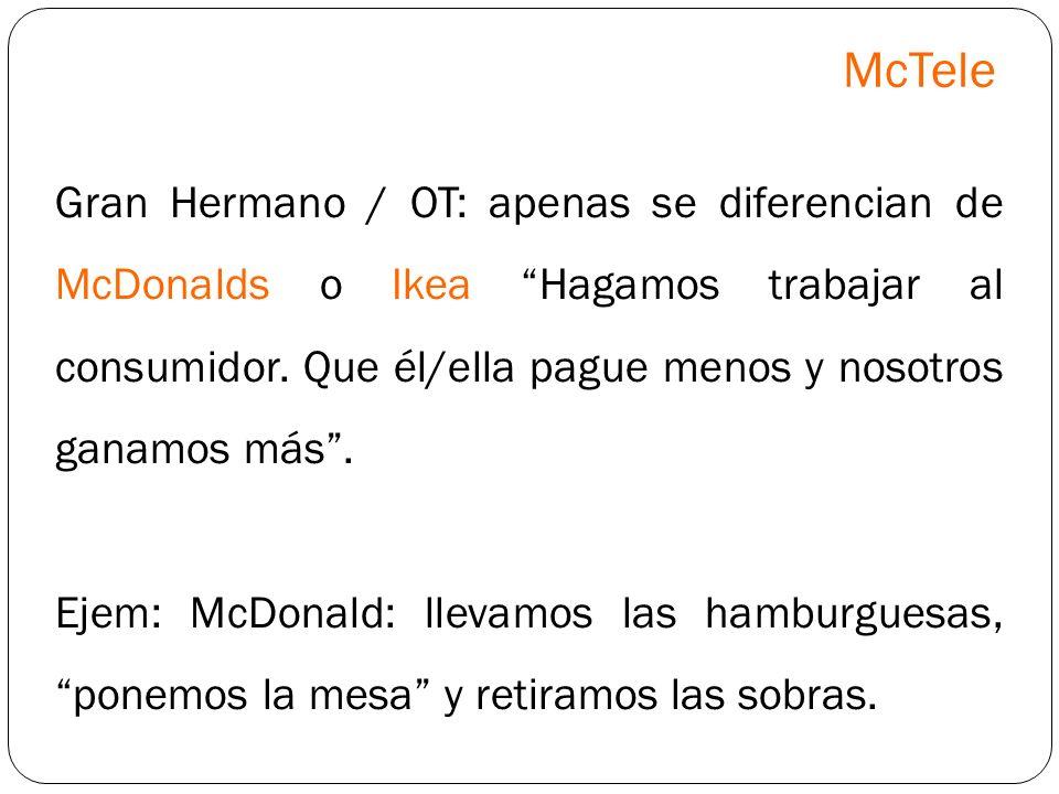 Gran Hermano / OT: apenas se diferencian de McDonalds o Ikea Hagamos trabajar al consumidor. Que él/ella pague menos y nosotros ganamos más. Ejem: McD