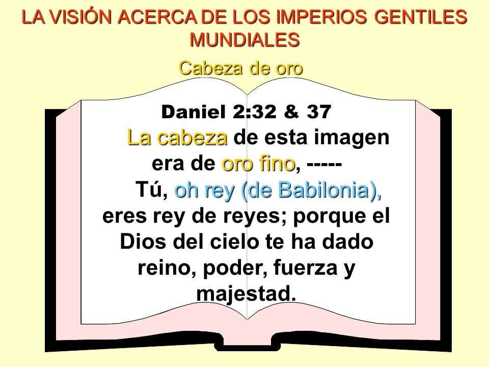 LA VISIÓN ACERCA DE LOS IMPERIOS GENTILES MUNDIALES Daniel 2:32 & 37 La cabeza oro fino La cabeza de esta imagen era de oro fino, ----- oh rey (de Bab