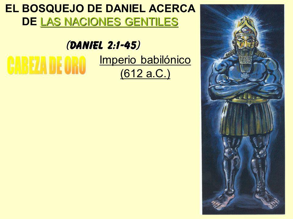 LAS NACIONES GENTILES EL BOSQUEJO DE DANIEL ACERCA DE LAS NACIONES GENTILES (Daniel 2:1-45) Imperio babilónico (612 a.C.)