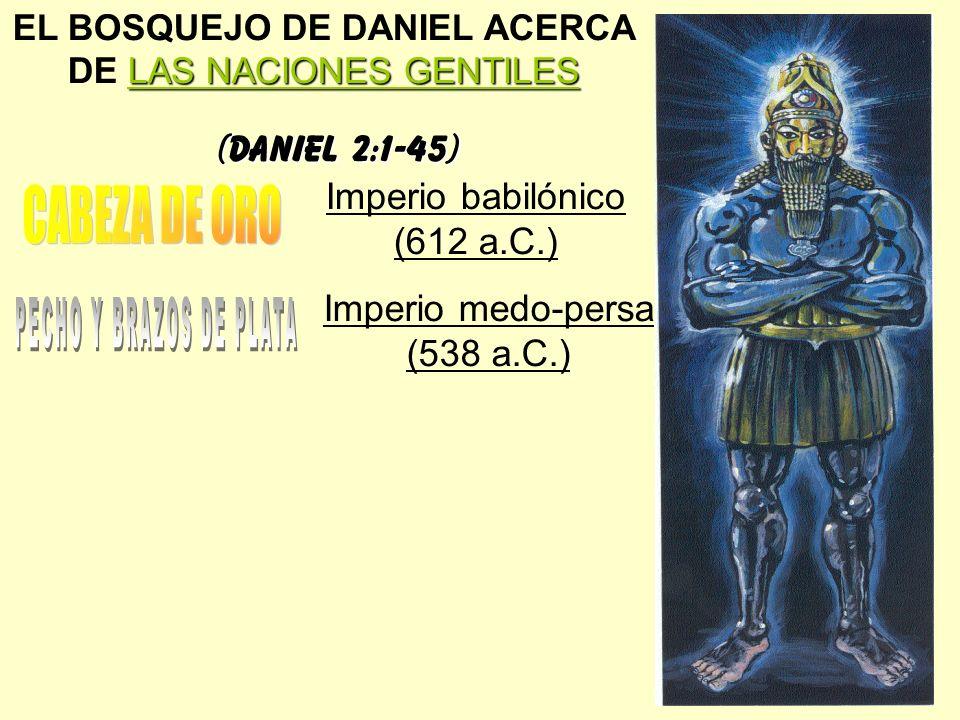 LAS NACIONES GENTILES EL BOSQUEJO DE DANIEL ACERCA DE LAS NACIONES GENTILES (Daniel 2:1-45) Imperio babilónico (612 a.C.) Imperio medo-persa (538 a.C.