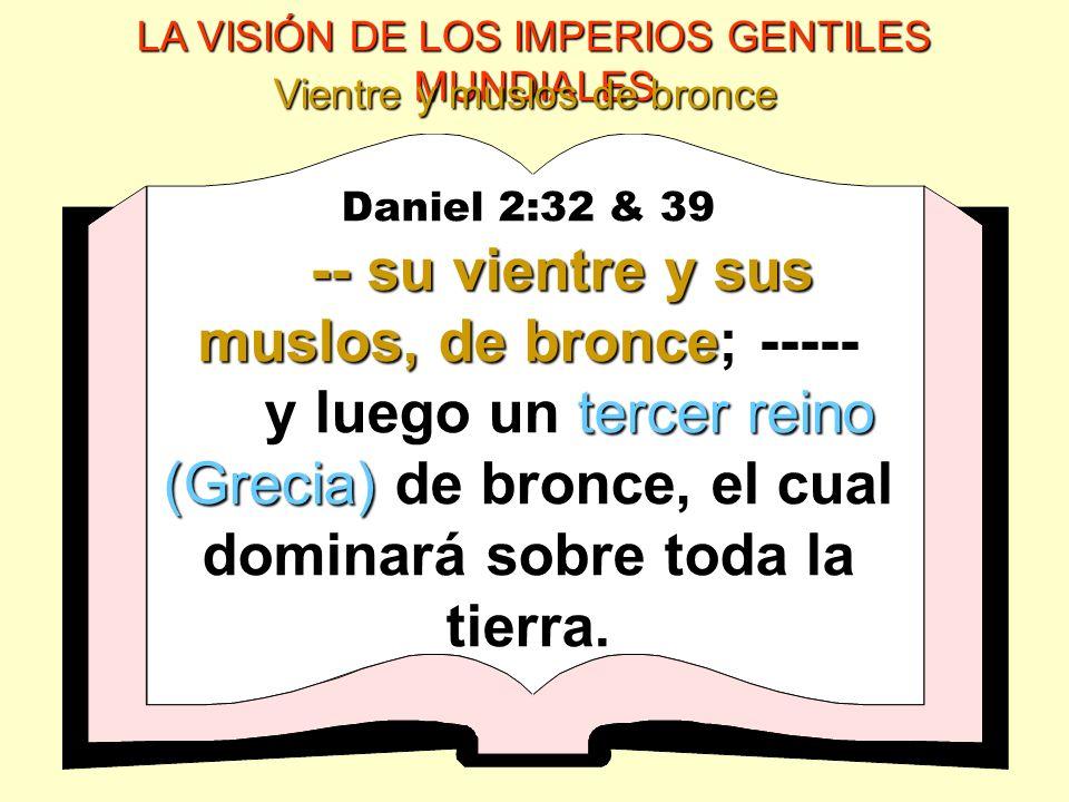 LA VISIÓN DE LOS IMPERIOS GENTILES MUNDIALES Vientre y muslos de bronce Daniel 2:32 & 39 -- su vientre y sus muslos, de bronce -- su vientre y sus mus