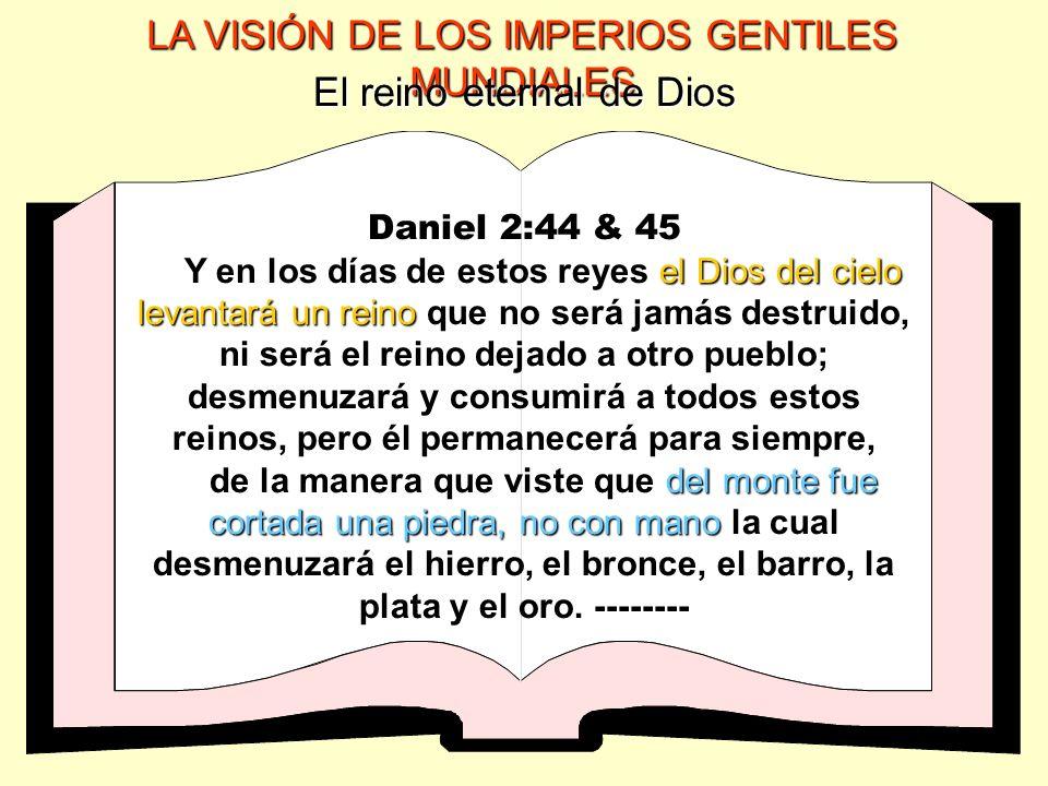 LA VISIÓN DE LOS IMPERIOS GENTILES MUNDIALES El reino eternal de Dios Daniel 2:44 & 45 el Dios del cielo levantará un reino Y en los días de estos rey