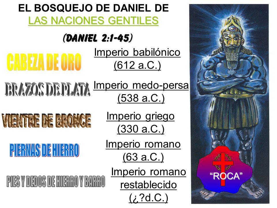 LAS NACIONES GENTILES EL BOSQUEJO DE DANIEL DE LAS NACIONES GENTILES (Daniel 2:1-45) Imperio babilónico (612 a.C.) Imperio medo-persa (538 a.C.) Imper
