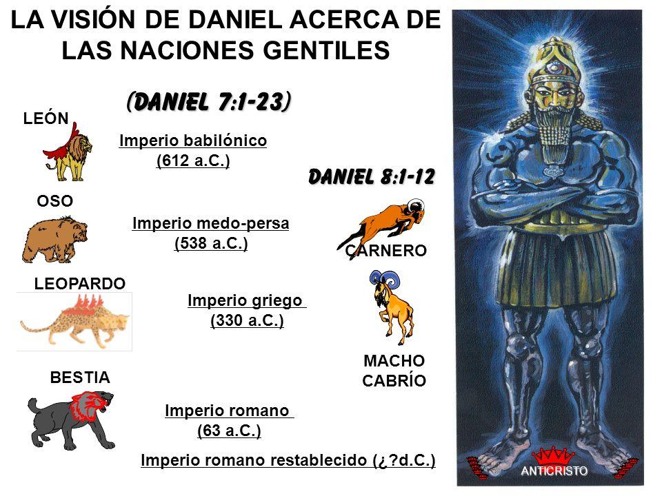 LA VISIÓN DE DANIEL ACERCA DE LAS NACIONES GENTILES LEÓN OSO CARNERO LEOPARDO BESTIA MACHO CABRÍO (Daniel 7:1-23) Imperio babilónico (612 a.C.) Imperi