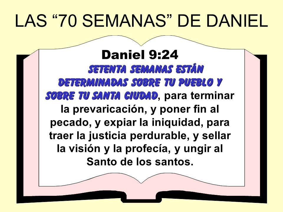 LAS 70 SEMANAS DE DANIEL Daniel 9:24 SeTENTA SEMANAS ESTÁN DETERMINADAS SOBRE TU PUEBLO Y SOBRE TU SANTA CIUDAD SeTENTA SEMANAS ESTÁN DETERMINADAS SOB