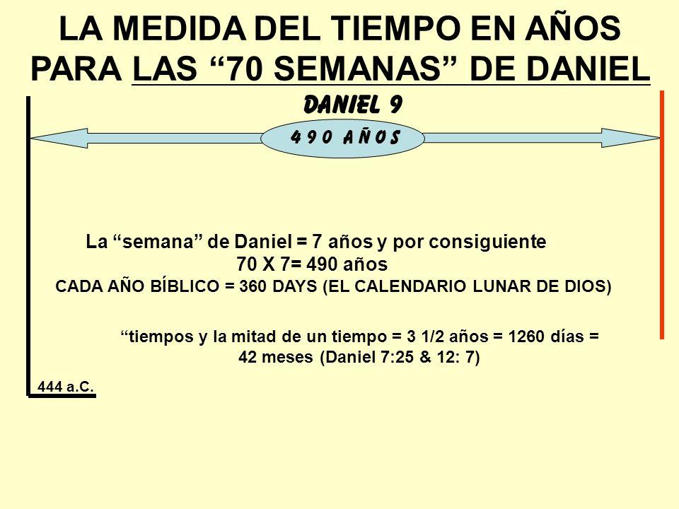 LA MEDIDA DEL TIEMPO EN AÑOS PARA LAS 70 SEMANAS DE DANIEL Daniel 9 4 9 0 A Ñ O S 444 a.C. La semana de Daniel = 7 años y por consiguiente 70 X 7= 490