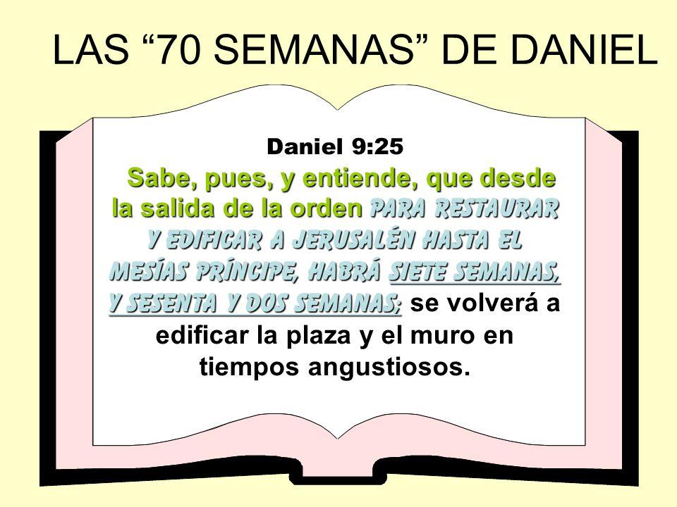 LAS 70 SEMANAS DE DANIEL Daniel 9:25 Sabe, pues, y entiende, que desde la salida de la orden para restaurar y edificar a jerusalén hasta el Mesías Prí