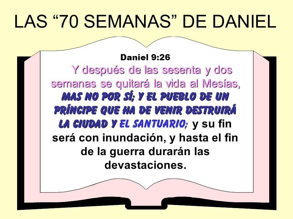LAS 70 SEMANAS DE DANIEL Daniel 9:26 Y después de las sesenta y dos semanas se quitará la vida al Mesías, mas no por sí; y el pueblo de un príncipe qu