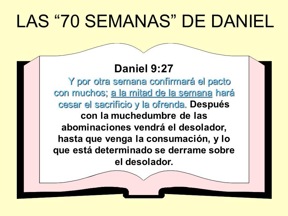 LAS 70 SEMANAS DE DANIEL Daniel 9:27 Y por otra semana confirmará el pacto con muchos; a la mitad de la semana hará cesar el sacrificio y la ofrenda.