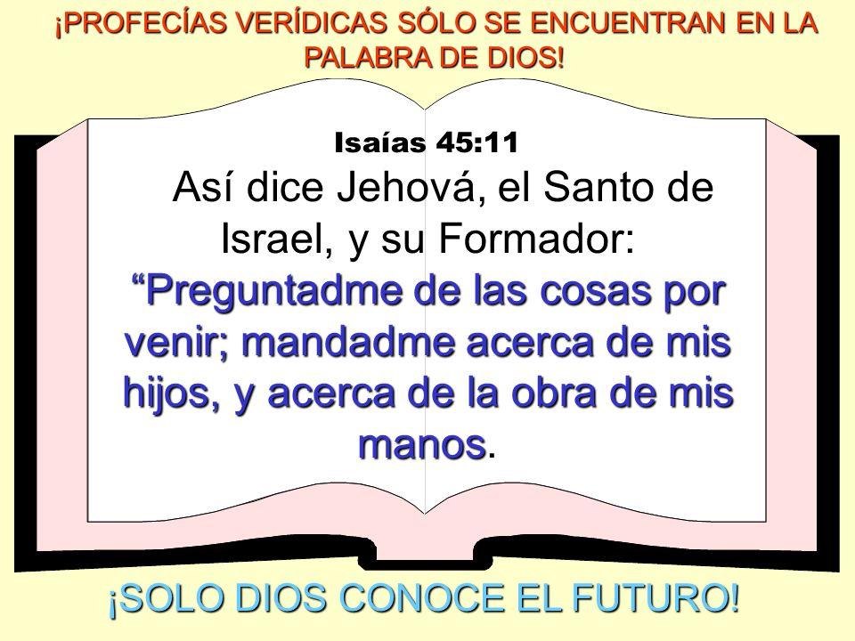 Isaías 45:11 Preguntadme de las cosas por venir; mandadme acerca de mis hijos, y acerca de la obra de mis manos Así dice Jehová, el Santo de Israel, y