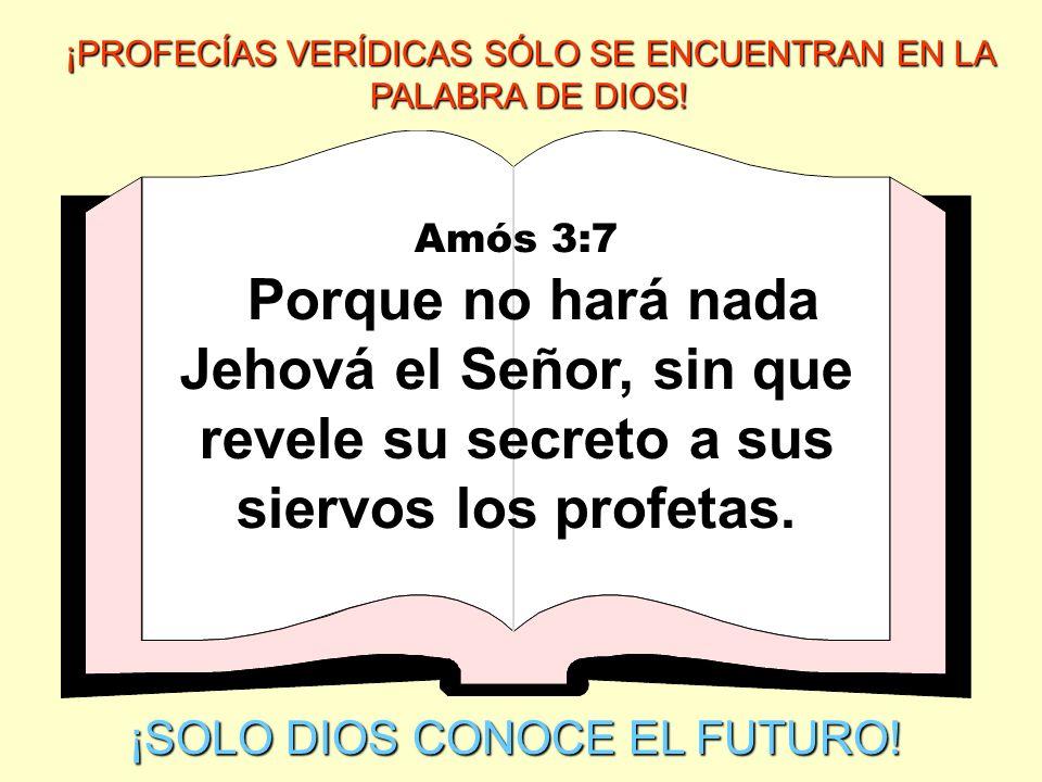 Amós 3:7 Porque no hará nada Jehová el Señor, sin que revele su secreto a sus siervos los profetas. ¡SOLO DIOS CONOCE EL FUTURO! ¡PROFECÍAS VERÍDICAS