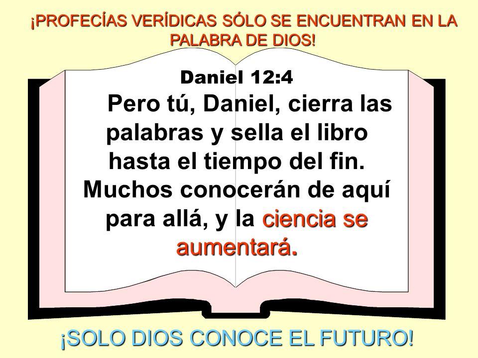 Daniel 12:4 ciencia se aumentará. Pero tú, Daniel, cierra las palabras y sella el libro hasta el tiempo del fin. Muchos conocerán de aquí para allá, y