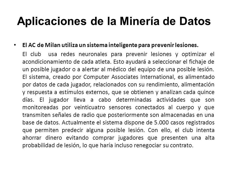 Aplicaciones de la Minería de Datos El AC de Milan utiliza un sistema inteligente para prevenir lesiones. El club usa redes neuronales para prevenir l
