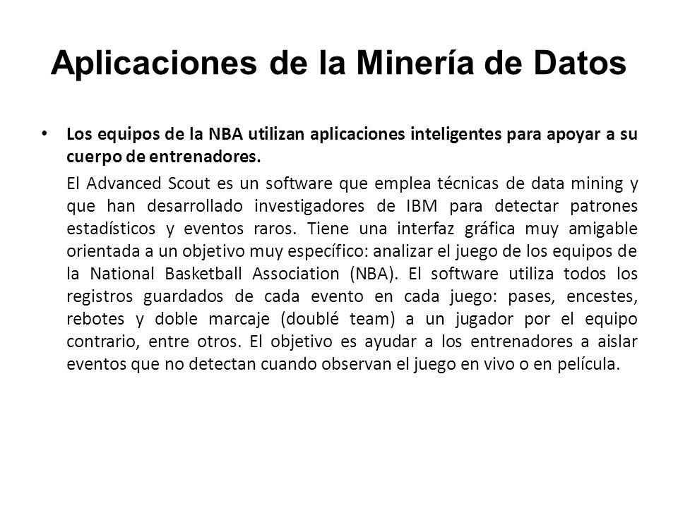 Aplicaciones de la Minería de Datos Los equipos de la NBA utilizan aplicaciones inteligentes para apoyar a su cuerpo de entrenadores. El Advanced Scou