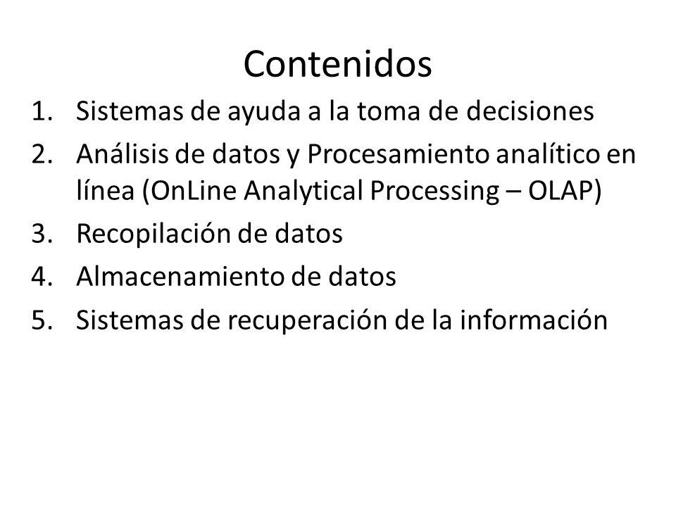 Contenidos 1.Sistemas de ayuda a la toma de decisiones 2.Análisis de datos y Procesamiento analítico en línea (OnLine Analytical Processing – OLAP) 3.