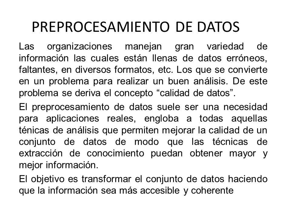PREPROCESAMIENTO DE DATOS Las organizaciones manejan gran variedad de información las cuales están llenas de datos erróneos, faltantes, en diversos fo
