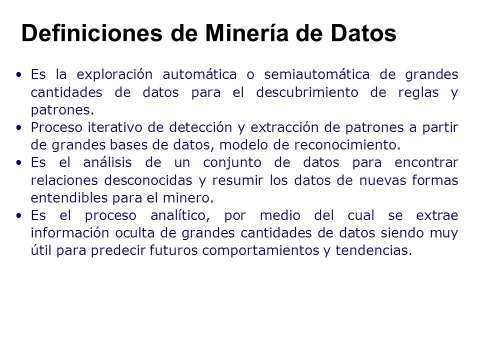 Definiciones de Minería de Datos Es la exploración automática o semiautomática de grandes cantidades de datos para el descubrimiento de reglas y patro