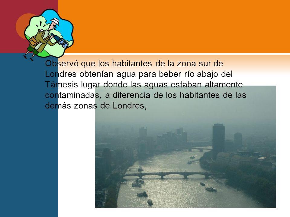 Observó que los habitantes de la zona sur de Londres obtenían agua para beber río abajo del Támesis lugar donde las aguas estaban altamente contaminad