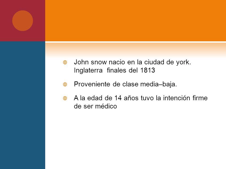 John snow nacio en la ciudad de york. Inglaterra finales del 1813 Proveniente de clase media–baja. A la edad de 14 años tuvo la intención firme de ser