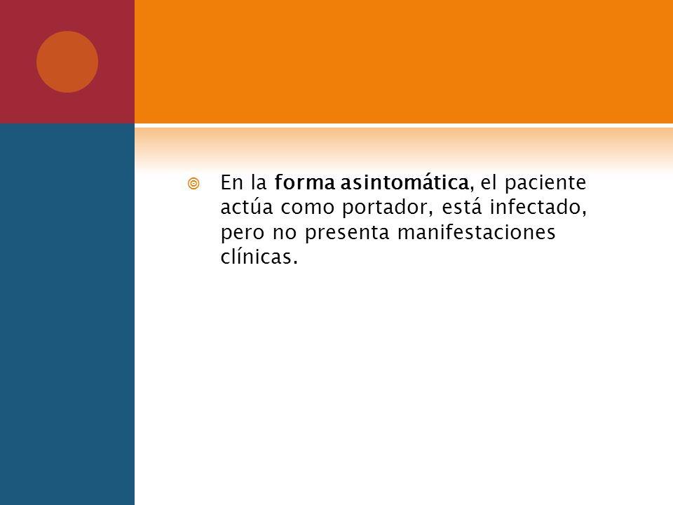 En la forma asintomática, el paciente actúa como portador, está infectado, pero no presenta manifestaciones clínicas.