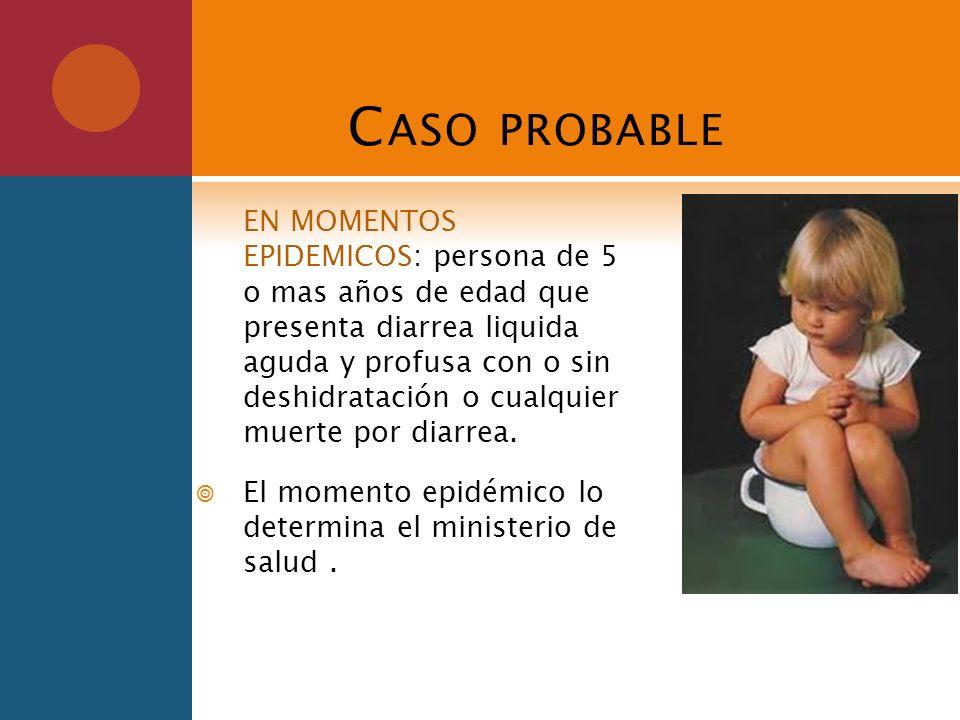 C ASO PROBABLE EN MOMENTOS EPIDEMICOS: persona de 5 o mas años de edad que presenta diarrea liquida aguda y profusa con o sin deshidratación o cualqui