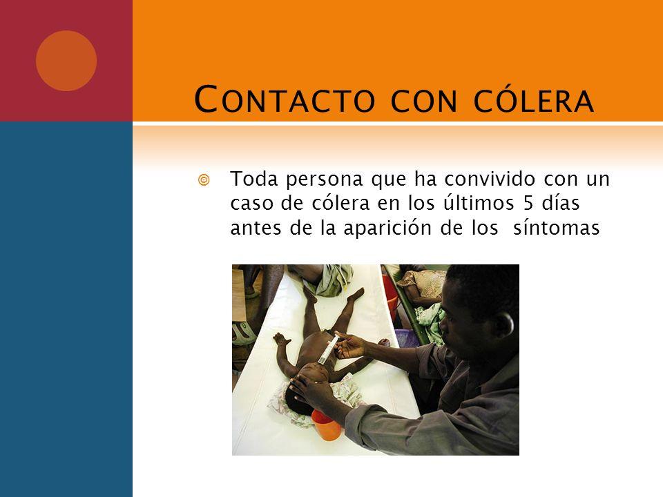 C ONTACTO CON CÓLERA Toda persona que ha convivido con un caso de cólera en los últimos 5 días antes de la aparición de los síntomas