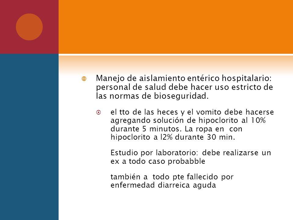 Manejo de aislamiento entérico hospitalario: personal de salud debe hacer uso estricto de las normas de bioseguridad. el tto de las heces y el vomito