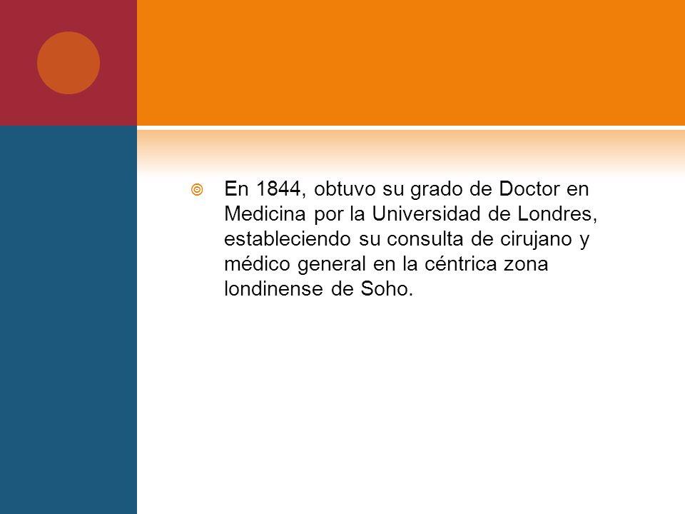 En 1844, obtuvo su grado de Doctor en Medicina por la Universidad de Londres, estableciendo su consulta de cirujano y médico general en la céntrica zo