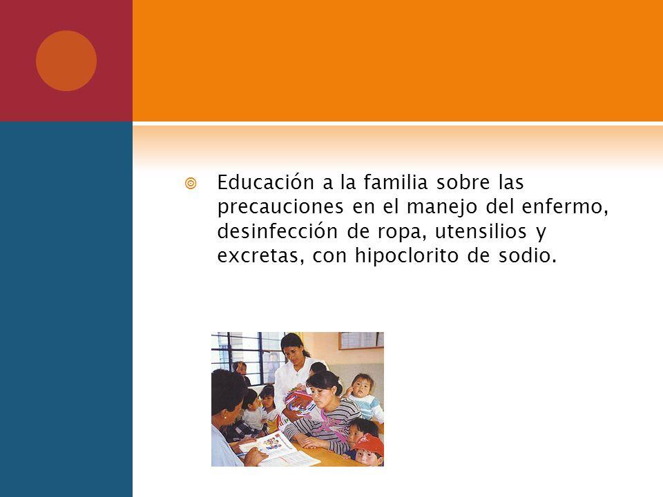 Educación a la familia sobre las precauciones en el manejo del enfermo, desinfección de ropa, utensilios y excretas, con hipoclorito de sodio.