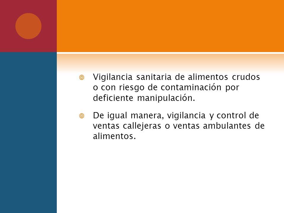 Vigilancia sanitaria de alimentos crudos o con riesgo de contaminación por deficiente manipulación. De igual manera, vigilancia y control de ventas ca