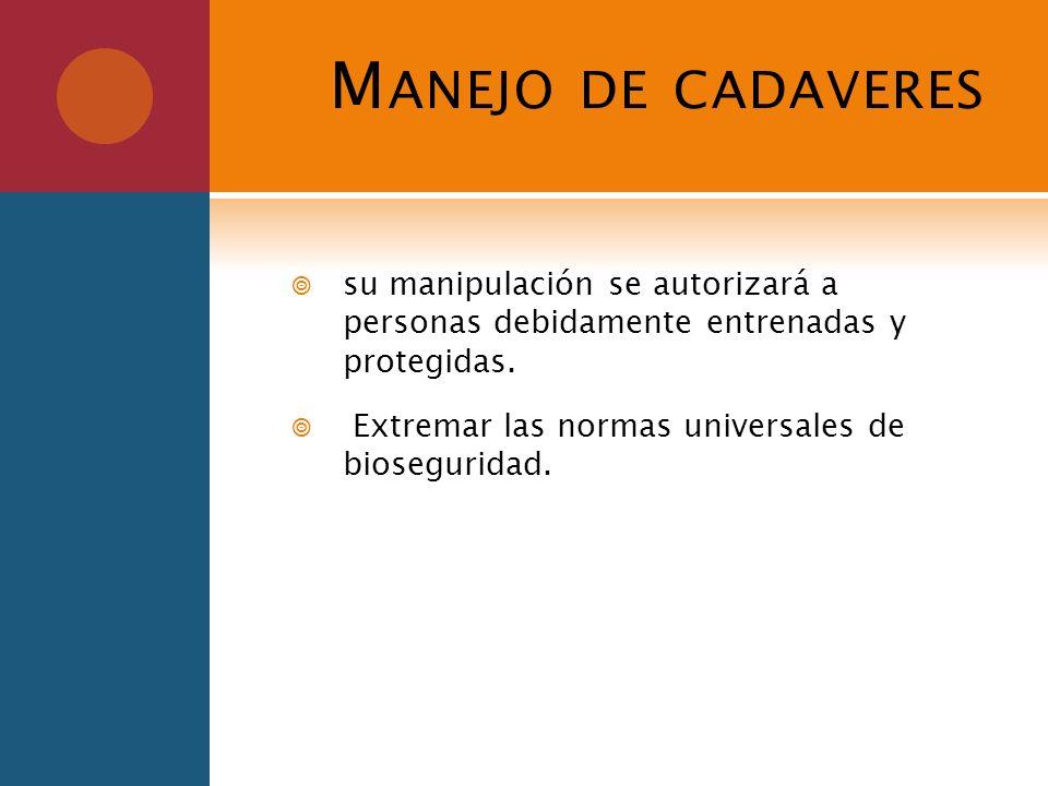 M ANEJO DE CADAVERES su manipulación se autorizará a personas debidamente entrenadas y protegidas. Extremar las normas universales de bioseguridad.