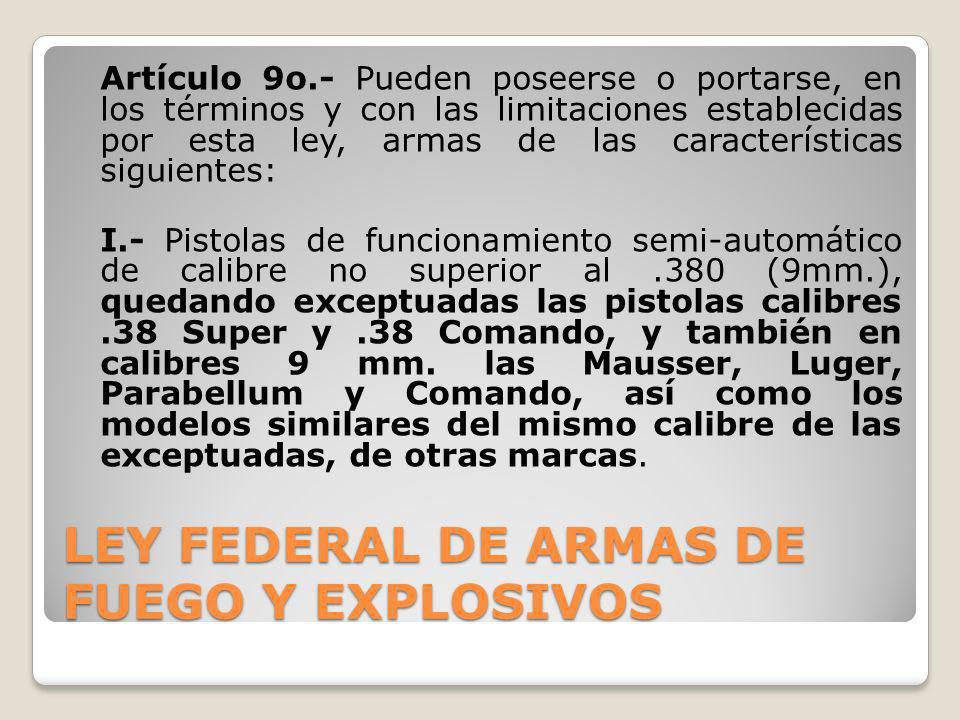 LEY FEDERAL DE ARMAS DE FUEGO Y EXPLOSIVOS Artículo 9o.- Pueden poseerse o portarse, en los términos y con las limitaciones establecidas por esta ley,